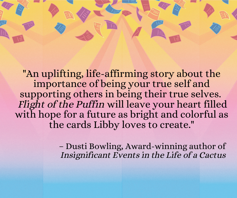 """An uplifting, life-affirming story about the importance of being your true self and supporting others in being their true selves.  Flight of the Puffin will leave your heart filled with hope for a future as bright and colorful as the cards Libby loves to create."""